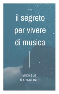 IL SEGRETO PER VIVERE DI MUSICA, IL NUOVO LIBRO DI MICHELE MARAGLINO